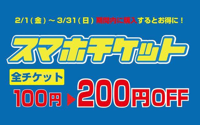 2/1(金)~3/31(日)はスマホチケットが断然お得!全チケット200円割引
